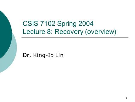 1 CSIS 7102 Spring 2004 Lecture 8: Recovery (overview) Dr. King-Ip Lin.