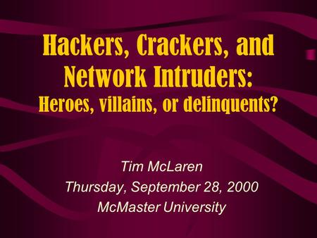 Hackers, Crackers, and Network Intruders: Heroes, villains, or delinquents? Tim McLaren Thursday, September 28, 2000 McMaster University.