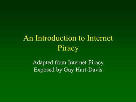 An Introduction to Internet Piracy Adapted from Internet Piracy Exposed by Guy Hart-Davis.
