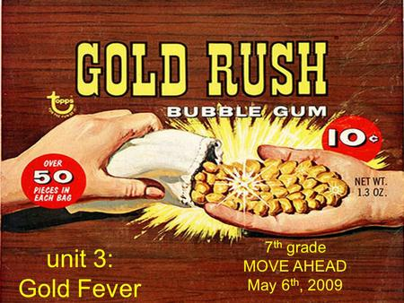 Unit 3: Gold Fever 7 th grade MOVE AHEAD May 6 th, 2009.