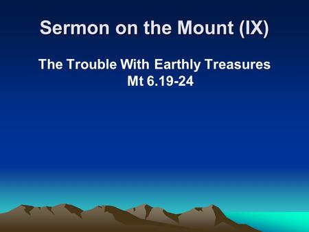 Sermon on the Mount (IX) The Trouble With Earthly Treasures Mt 6.19-24.