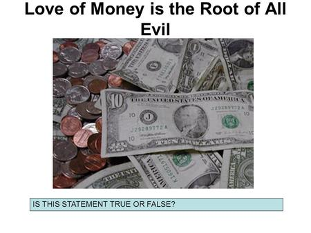Love of Money is the Root of All Evil IS THIS STATEMENT TRUE OR FALSE?
