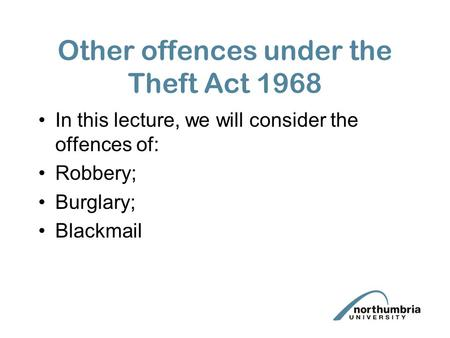 Other offences under the Theft Act 1968 In this lecture, we will consider the offences of: Robbery; Burglary; Blackmail.