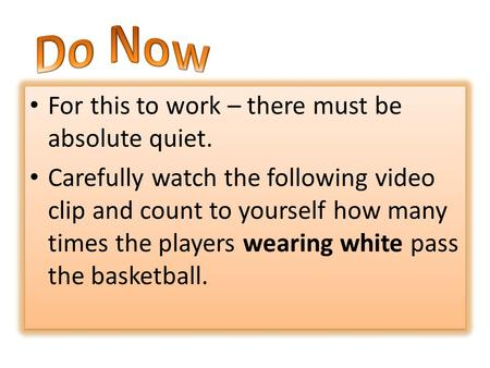 For this to work – there must be absolute quiet. Carefully watch the following video clip and count to yourself how many times the players wearing white.