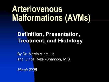 Arteriovenous Malformations (AVMs) Definition, Presentation, Treatment, and Histology By Dr. Martin Mihm, Jr. and Linda Rozell-Shannon, M.S. March 2005.