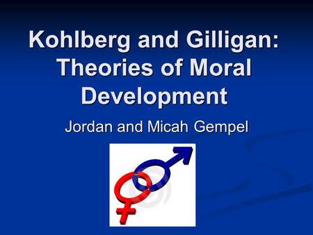 Kohlberg and Gilligan: Theories of Moral Development Jordan and Micah Gempel.