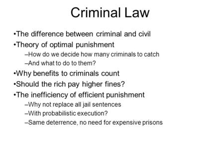 Criminal Law The difference between criminal and civil Theory of optimal punishment –How do we decide how many criminals to catch –And what to do to them?