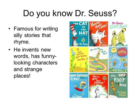 Do you know Dr. Seuss? Famous for writing silly stories that rhyme. He invents new words, has funny- looking characters and strange places!