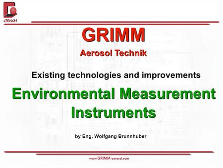 GRIMM Aerosol Technik Existing technologies and improvements Environmental Measurement Instruments by Eng. Wolfgang Brunnhuber.