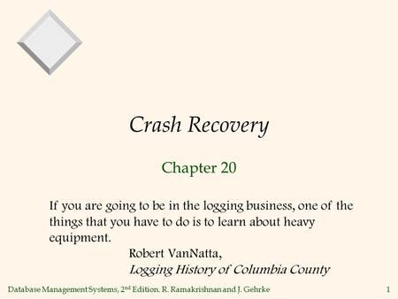 Database Management Systems, 2 nd Edition. R. Ramakrishnan and J. Gehrke 1 Crash Recovery Chapter 20 If you are going to be in the logging business, one.