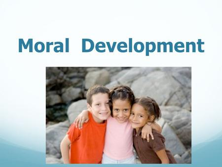 Moral Development. Growing Morality  Infants  uncomfortable when others are hurt  interest in others  Early Childhood  aware that harmful actions.