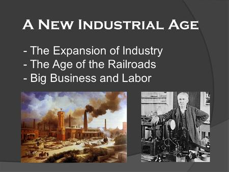 A New Industrial Age - The Expansion of Industry - The Age of the Railroads - Big Business and Labor.