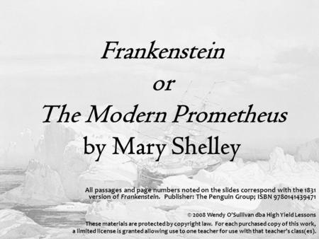 Frankenstein or The Modern Prometheus by Mary Shelley All passages and page numbers noted on the slides correspond with the 1831 version of Frankenstein.