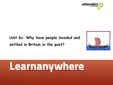 Unit 6c: Why have people invaded and settled in Britain in the past?