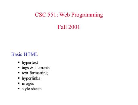 CSC 551: Web Programming Fall 2001 Basic HTML  hypertext  tags & elements  text formatting  hyperlinks  images  style sheets.