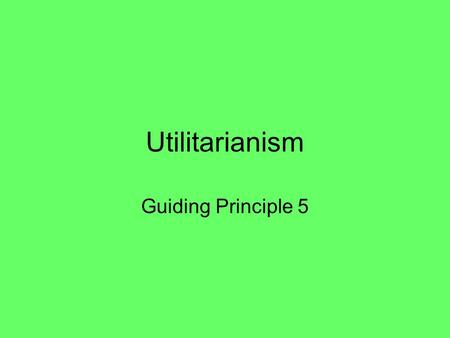 Utilitarianism Guiding Principle 5. Utilitarianism This is an example of an autonomous value system It is a consequentialist system (it is not the intention.