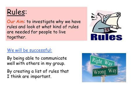 Rules: Our Aim: to investigate why we have rules and look at what kind of rules are needed for people to live together. We will be successful: By being.