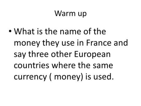 Warm up What is the name of the money they use in France and say three other European countries where the same currency ( money) is used.