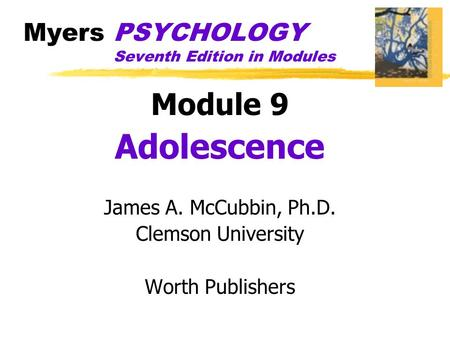 Myers PSYCHOLOGY Seventh Edition in Modules Module 9 Adolescence James A. McCubbin, Ph.D. Clemson University Worth Publishers.