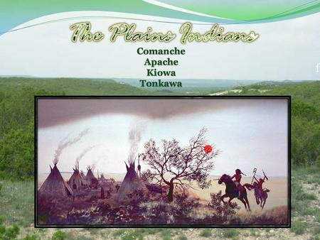 F. Geography The Apache and Comanche dominated both the Central Plains, the Great Plains, the sub regions of the High plains, Edwards plateau, and the.
