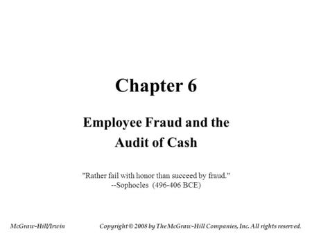 Chapter 6 Employee Fraud and the Audit of Cash Rather fail with honor than succeed by fraud. --Sophocles (496-406 BCE) McGraw-Hill/IrwinCopyright © 2008.