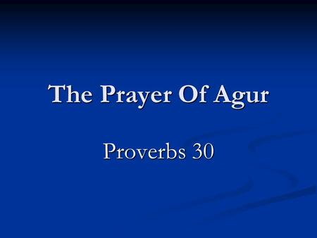 The Prayer Of Agur Proverbs 30. Who Was Agur? Verses 1-6  And I have not learned wisdom,  Neither have I the knowledge of the Holy One.  Every word.