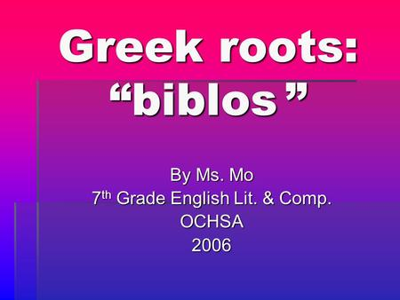 "Greek roots: ""biblos "" By Ms. Mo 7 th Grade English Lit. & Comp. OCHSA2006."