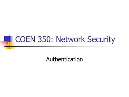 COEN 350: Network Security Authentication. Between human and machine Between machine and machine.
