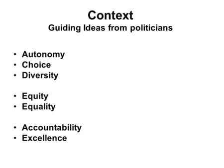Context Guiding Ideas from politicians Autonomy Choice Diversity Equity Equality Accountability Excellence.