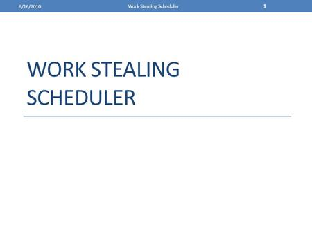 WORK STEALING SCHEDULER 6/16/2010 Work Stealing Scheduler 1.