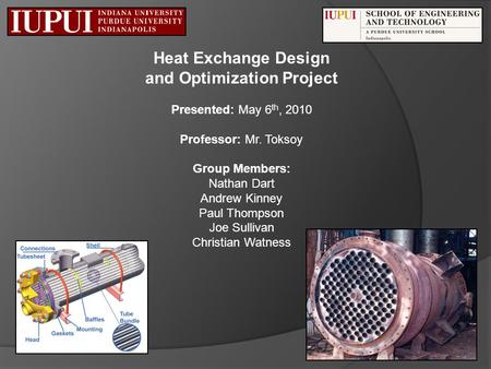 Heat Exchange Design and Optimization Project Presented: May 6 th, 2010 Professor: Mr. Toksoy Group Members: Nathan Dart Andrew Kinney Paul Thompson Joe.