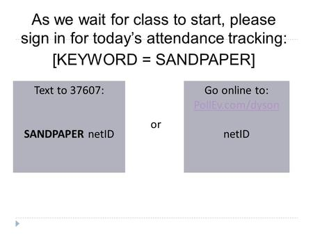 As we wait for class to start, please sign in for today's attendance tracking: [KEYWORD = SANDPAPER] Text to 37607: SANDPAPER netID Go online to: PollEv.com/dyson.