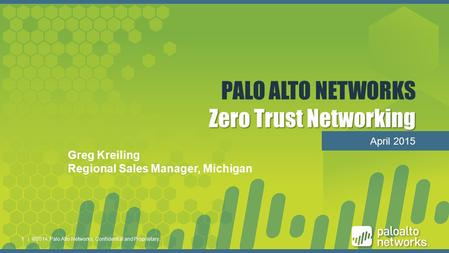 11 Zero Trust Networking PALO ALTO NETWORKS Zero Trust Networking April 2015 | ©2014, Palo Alto Networks. Confidential and Proprietary.1 Greg Kreiling.