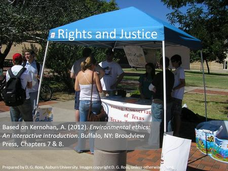 Rights and Justice Based on Kernohan, A. (2012). Environmental ethics: An interactive introduction. Buffalo, NY: Broadview Press, Chapters 7 & 8. Prepared.