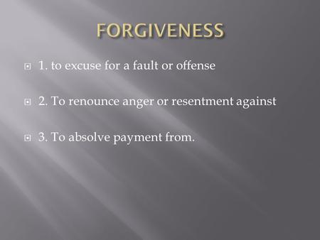  1. to excuse for a fault or offense  2. To renounce anger or resentment against  3. To absolve payment from.