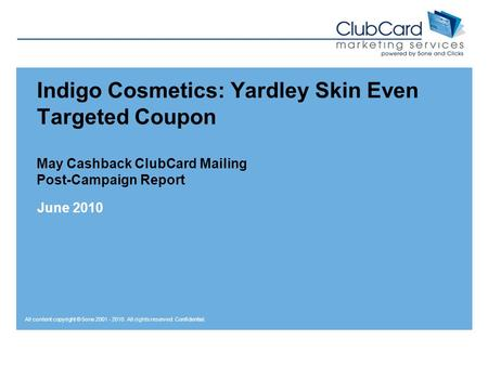 All content copyright © 5one 2001 - 2010. All rights reserved. Confidential. Indigo Cosmetics: Yardley Skin Even Targeted Coupon May Cashback ClubCard.