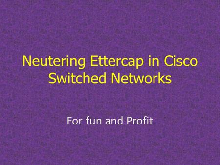 Neutering Ettercap in Cisco Switched Networks For fun and Profit.