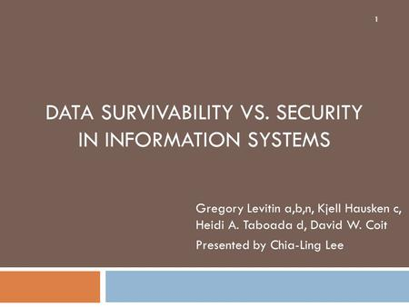 DATA SURVIVABILITY VS. SECURITY IN INFORMATION SYSTEMS Gregory Levitin a,b,n, Kjell Hausken c, Heidi A. Taboada d, David W. Coit Presented by Chia-Ling.