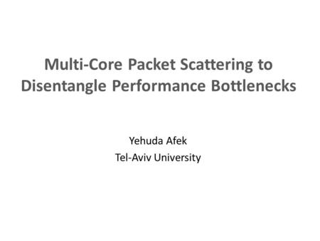 Multi-Core Packet Scattering to Disentangle Performance Bottlenecks Yehuda Afek Tel-Aviv University.