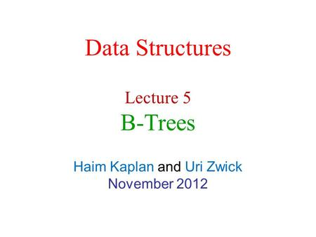 Data Structures Haim Kaplan and Uri Zwick November 2012 Lecture 5 B-Trees.