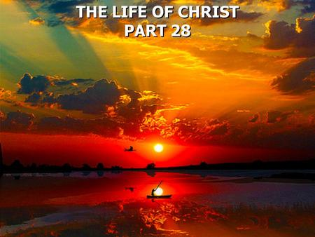 THE LIFE OF CHRIST PART 28 THE LIFE OF CHRIST PART 28.