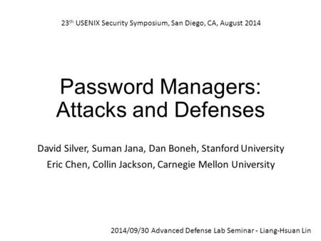Password Managers: Attacks and Defenses David Silver, Suman Jana, Dan Boneh, Stanford University Eric Chen, Collin Jackson, Carnegie Mellon University.