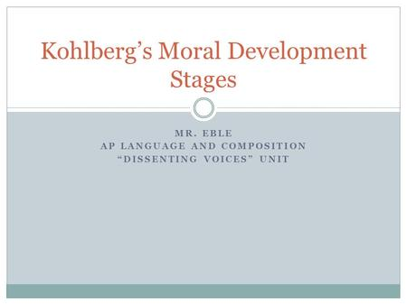 "MR. EBLE AP LANGUAGE AND COMPOSITION ""DISSENTING VOICES"" UNIT Kohlberg's Moral Development Stages."