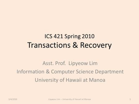 ICS 421 Spring 2010 Transactions & Recovery Asst. Prof. Lipyeow Lim Information & Computer Science Department University of Hawaii at Manoa 3/4/20101Lipyeow.