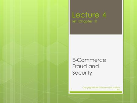 Lecture 4 ref: Chapter 10 E-Commerce Fraud and Security Copyright © 2010 Pearson Education, Inc. 1.