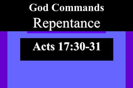 Repentance God Commands Repentance Acts 17:30-31.