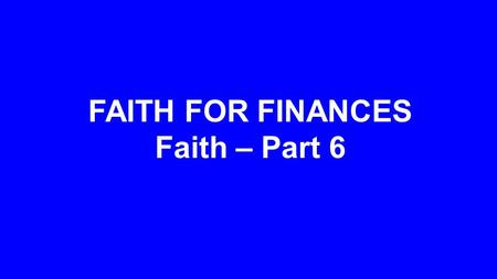FAITH FOR FINANCES Faith – Part 6. Fear of Lack Grip of Greed Trust in God.