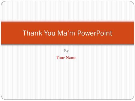 By Your Name Thank You Ma'm PowerPoint. Thank You Ma'm Setting: Setting means where and when the story takes place. Answer the following questions about.