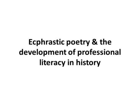 Ecphrastic poetry & the development of professional literacy in history.