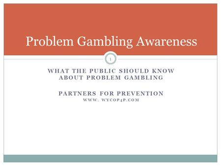 WHAT THE PUBLIC SHOULD KNOW ABOUT PROBLEM GAMBLING PARTNERS FOR PREVENTION WWW. WYCOP4P.COM 1 Problem Gambling Awareness.